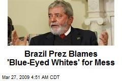 Brazil Prez Blames 'Blue-Eyed Whites' for Mess