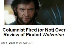 Columnist Fired (or Not) Over Review of Pirated Wolverine