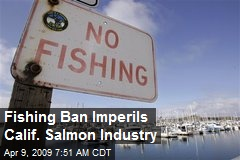 Fishing Ban Imperils Calif. Salmon Industry