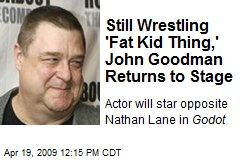 Still Wrestling 'Fat Kid Thing,' John Goodman Returns to Stage