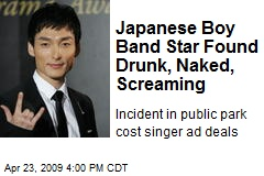 Japanese Boy Band Star Found Drunk, Naked, Screaming
