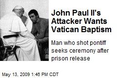 John Paul II's Attacker Wants Vatican Baptism