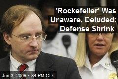 'Rockefeller' Was Unaware, Deluded: Defense Shrink