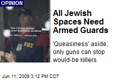 All Jewish Spaces Need Armed Guards