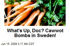 What's Up, Doc? Cawwot Bombs in Sweden!