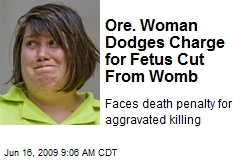 Ore. Woman Dodges Charge for Fetus Cut From Womb