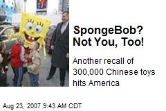 SpongeBob? Not You, Too!