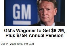 GM's Wagoner to Get $8.2M, Plus $75K Annual Pension