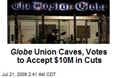 Globe Union Caves, Votes to Accept $10M in Cuts