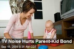 TV Noise Hurts Parent-Kid Bond