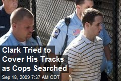 Clark Tried to Cover His Tracks as Cops Searched