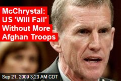 McChrystal: US 'Will Fail' Without More Afghan Troops