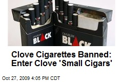 Clove Cigarettes Banned: Enter Clove 'Small Cigars'