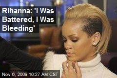 Rihanna: 'I Was Battered, I Was Bleeding'