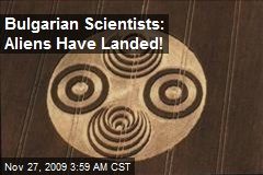 Bulgarian Scientists: Aliens Have Landed!