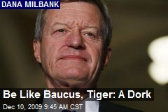 Be Like Baucus, Tiger: A Dork