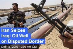 Iran Seizes Iraqi Oil Well on Disputed Border