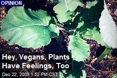 Hey, Vegans, Plants Have Feelings, Too