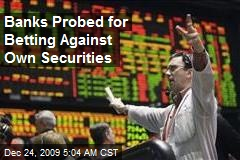 Banks Probed for Betting Against Own Securities