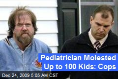 Pediatrician Molested Up to 100 Kids: Cops