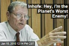 Inhofe: Hey, I'm the Planet's Worst Enemy!