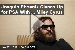 Joaquin Phoenix Cleans Up for PSA With ... Miley Cyrus