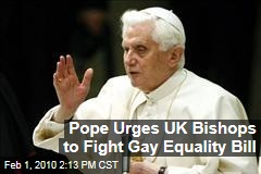 Pope Urges UK Bishops to Fight Gay Equality Bill
