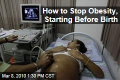 How to Stop Obesity, Starting Before Birth