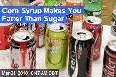 Corn Syrup Makes You Fatter Than Sugar