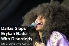Dallas Slaps Erykah Badu With Disorderly