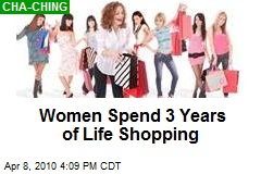 Women Spend 3 Years of Life Shopping