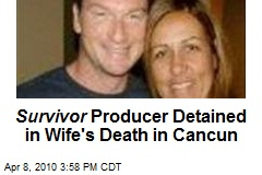 Survivor Producer Detained in Wife's Death in Cancun