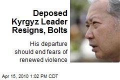 Deposed Kyrgyz Leader Resigns, Bolts