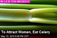 To Attract Women, Eat Celery