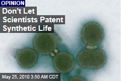 Don't Let Scientists Patent Synthetic Life