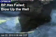 BP Has Failed; Blow Up the Well