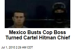 Mexico Busts Cop Boss Turned Cartel Hitman Chief