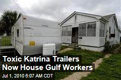 Toxic Katrina Trailers Now House Gulf Workers
