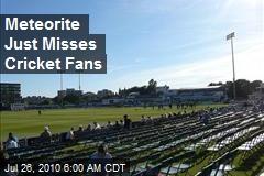 Meteorite Just Misses Cricket Fans