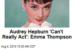 Audrey Hepburn 'Can't Really Act': Emma Thompson