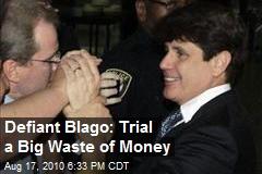 Defiant Blago: Trial a Big Waste of Money