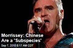 Morrissey: Chinese Are a 'Subspecies'