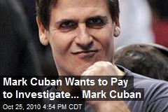 Mark Cuban Will Pay For Investigating Mark Cuban