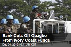 Bank Cuts Off Gbagbo From Ivory Coast Funds