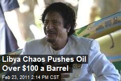Libya Chaos Pushes Oil Over $100 a Barrel