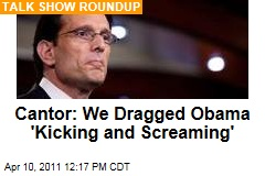 Sunday Talk Shows: Eric Cantor Says President Obama Had to Be Dragged 'Kicking and Screaming to the Table to Cut Spending'