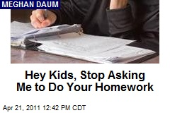Hey Kids, Stop Asking Me to Do Your Homework