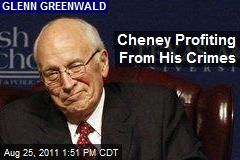Cheney Profiting From His Crimes