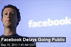 Facebook Delays Going Public