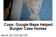 Cops: Google Maps Helped Burglar Case Homes